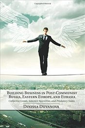 Building Business in Post-Communist Russia, Eastern Europe, and Eurasia : Collective Goods, Selectiv - Duvanova, Dinissa