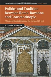 Politics and Tradition Between Rome, Ravenna and Constantinople : A Study of Cassiodorus and the Var - Bjornlie, M. Shane