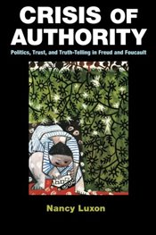 Crisis of Authority : Politics, Trust, and Truth-Telling in Freud and Foucault - Luxon, Nancy