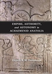 Empire, Authority, and Autonomy in Achaemenid Anatolia - Dusinberre, Elspeth R. M.