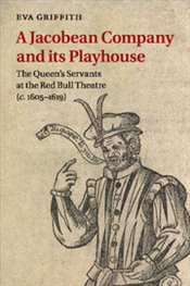 Jacobean Company and its Playhouse : The Queens Servants at the Red Bull Theatre (c.1605–1619) - Griffith, Eva