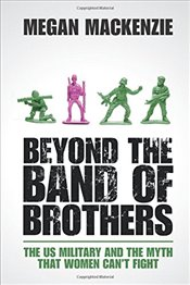 Beyond the Band of Brothers : The US Military and the Myth that Women Cant Fight - MacKenzie, Megan