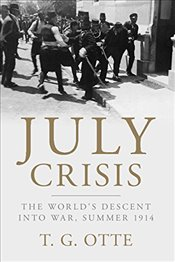 July Crisis : The Worlds Descent into War, Summer 1914 - Otte, T. G.