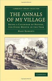Annals of My Village: Being A Calendar Of Nature, For Every Month In The Year (Cambridge Library Col - Roberts, Mary