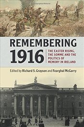 Remembering 1916 : The Easter Rising, the Somme and the Politics of Memory in Ireland - GRAYSON, RICHARD S.