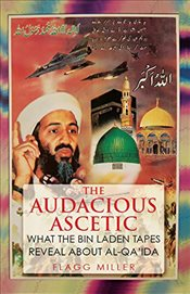 Audacious Ascetic : What the Bin Laden Tapes Reveal About Al-Qaida - Miller, Flagg
