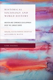 Historical Sociology and World History : Uneven and Combined Development Over the Longue Duree - Anievas, Alexander