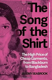 Song of the Shirt : The High Price of Cheap Garments, from Blackburn to Bangladesh - Seabrook, Jeremy
