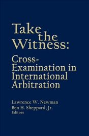 Take the Witness: Cross-Examination in International Arbitration -