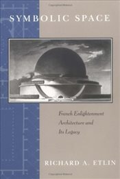 Symbolic Space: French Enlightenment Architecture and Its Legacy - ETLIN, RICHARD A.