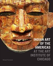 Indian Art of the Americas at the Art Institute of Chicago - Townsend, Richard F.