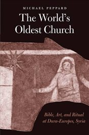 Worlds Oldest Church : Bible, Art, and Ritual at Dura-Europos, Syria  - Peppard, Michael