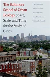 Baltimore School of Urban Ecology : Space, Scale, and Time for the Study of Cities - Grove, J. Morgan
