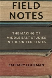 Field Notes : The Making of Middle East Studies in the United States - Lockman, Zachary
