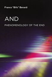 And : Phenomenology of the End : Sensibility and Connective Mutation - Berardi, Franco