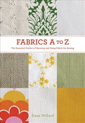 Fabrics A-to-Z : The Essential Guide to Choosing and Using Fabric for Sewing - Willard, Dana