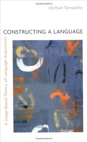 Constructing a Language: A Usage-Based Theory of Language Acquisition - Tomasello, Michael
