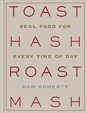Toast Hash Roast Mash : Real Food for Every Time of Day - Doherty, Dan
