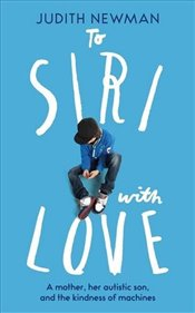 To Siri With Love: A mother, her autistic son, and the kindness of a machine - Newman, Judith