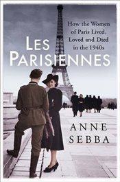 Les Parisiennes : How the Women of Paris Lived, Loved and Died in the 1940s - Sebba, Anne