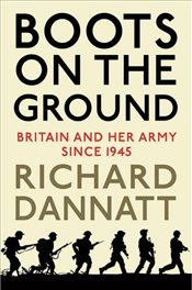 Boots on the Ground : Britain and her Army since 1945 - Dannatt, Richard