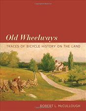 Old Wheelways : Traces of Bicycle History on the Land - McCullough, Robert L.