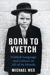 Born to Kvetch: Yiddish Language and Culture in All of Its Moods - Wex, Michael