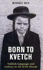 Born to Kvetch : Yiddish Language and Culture in All of Its Moods - Wex, Michael