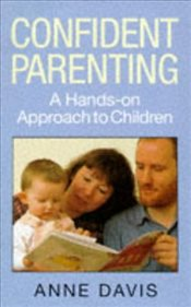 Confident Parenting : A Hands-on Approach to Children - Davis, Anne
