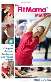 FitMama Method : Your Complete Guide to Confidence and Fitness for Birth - Behenna, Marie