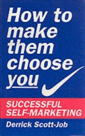 How to Make Them Choose You : Successful Self-marketing - Scott-Job, Derrick