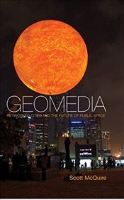 Geomedia, Networked Cities and the Politics of Urban Space - McQuire, Scott
