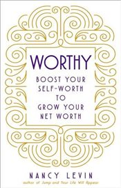 Worthy : Boost your Self-Worth to Grow Your Net Worth - Levin, Nancy
