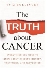 Truth about Cancer : Everything You Need to Know about Cancers History, Treatment and Prevention - Bollinger, Ty M.
