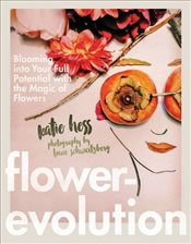 Flowerevolution : Blooming into Your Full Potential with the Magic of Flowers - Schwartzberg, Louie