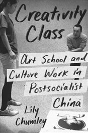 Creativity Class : Art School and Culture Work in Post-Socialist China - Chumley, Lily
