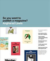 So You Want to Publish a Magazine? - Lewis, Angharad