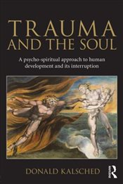 Trauma and the Soul : A Psycho-Spiritual Approach to Human Development and Its Interruption - Kalsched, Donald