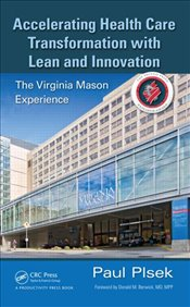 Accelerating Health Care Transformation with Lean and Innovation 1E : The Virginia Mason Experience - Plsek, Paul E.