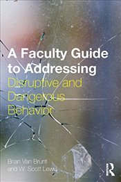 Faculty Guide to Addressing Disruptive and Dangerous Behavior - Brunt, Brian Van
