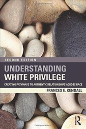 Understanding White Privilege : Creating Pathways to Authentic Relationships Across Race - Kendall, Frances