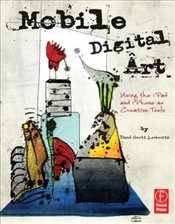 Mobile Digital Art : Using the iPad and iPhone as Creative Tools - Leibowitz, David Scott