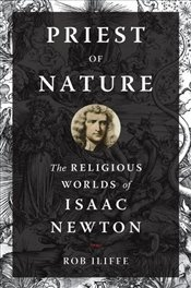 Priest of Nature : The Religious Worlds of Isaac Newton - Iliffe, Rob