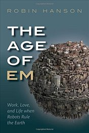 Age of Em : Work, Love and Life when Robots Rule the Earth - Hanson, Robin