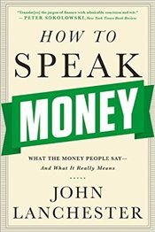 How to Speak Money : What the Money People Say-And What It Really Means - Lanchester, John