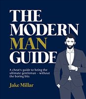 Modern Man Guide : A Guide to Being the Ultimate Gentleman : Without the Boring Bits - Millar, Jake