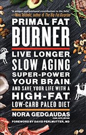 Primal Fat Burner: Live Longer, Slow Aging, Super-Power Your Brain, and Save Your Life with a High-F - Gedgaudas, Nora T.