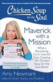 Chicken Soup for the Soul: Maverick with a Mission: What a Recovering Cynic Learned Creating 101 Chi - Newmark, Amy