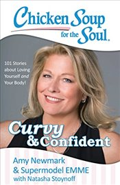 Chicken Soup for the Soul: Curvy & Confident: 101 Stories about Loving Yourself and Your Body - Newmark, Amy