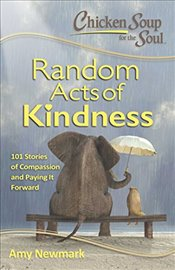 Chicken Soup for the Soul: Random Acts of Kindness: 101 Ispirational Stories about Caring, Compassio - Newmark, Amy